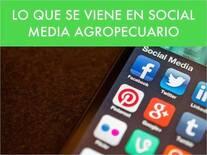 LO QUE SE VIENE EN SOCIAL MEDIA AGROPECUARIO. ¿Tu empresa agrícola está preparada?
